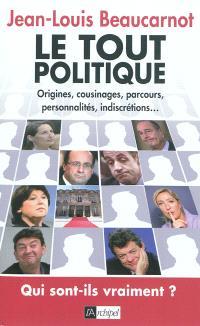 Le tout politique : origines, cousinages, parcours, personnalités, indiscrétions... : qui sont-ils vraiment ?