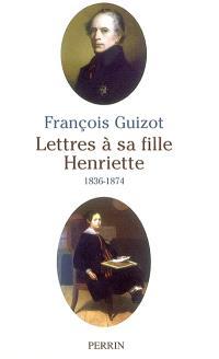 Lettres à sa fille Henriette (1838-1874). Précédé de Essai biographique sur Henriette de Witt-Guizot