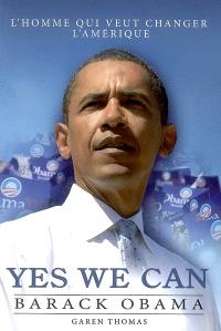 Yes we can : Barack Obama : l'homme qui veut changer l'Amérique