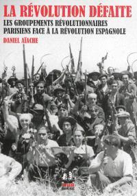 La révolution défaite : les groupements révolutionnaires parisiens face à la révolution espagnole