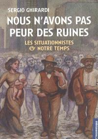 Nous n'avons pas peur des ruines : les situationnistes et notre temps