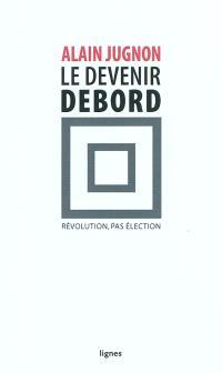 Le devenir Debord : révolution, pas élection