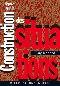 Rapport sur la construction des situations; Suivi de Les situationnistes et les nouvelles formes d'action dans la politique ou l'art
