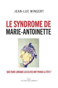 Le syndrome de Marie-Antoinette : que faire lorsque les élites ont perdu la tête ?