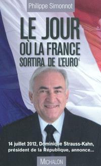 Le jour où la France sortira de l'euro : 14 juillet 2012, Dominique Strauss-Kahn, président de la République, annonce...