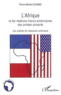 L'Afrique et les relations franco-américaines des années soixante : aux origines de l'obsession américaine
