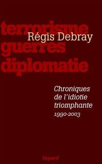 Chroniques de l'idiotie triomphante : terrorisme, guerres et diplomatie (1990-2003)