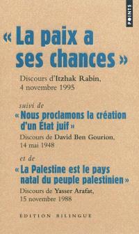 La paix a ses chances : dernier discours d'Itzhak Rabin, prononcé sur la place des Rois d'Israël, le 4 novembre 1995, quelques minutes avant son assassinat. Suivi de Nous proclamons la création d'un Etat juif : texte de la proclamation d'indépendance prononcée par David Ben Gourion, premier chef de gouvernement de l'Etat d'Israël, 14 mai 1948. Suivi de La Palestine est le pays natal du peuple palestinien : déclaration d'indépendance de l'Etat palestinien, discours de Yasser Arafat, 15 novembre 1988