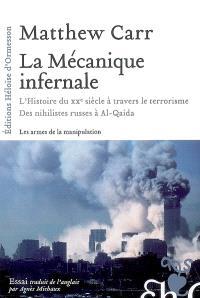 La mécanique infernale : l'histoire du XXe siècle à travers le terrorisme : des nihilistes russes à Al-Qaida : les armes de la manipulation