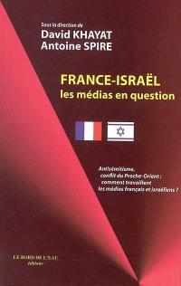 France-Israël : les médias en question : antisémitisme, conflit du Proche-Orient, comment travaillent les médias français et israéliens ?
