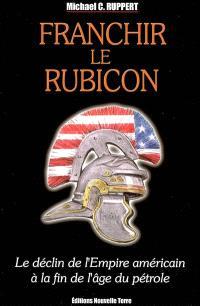 Franchir le Rubicon : le déclin de l'empire américain à la fin de l'âge du pétrole. Volume 1