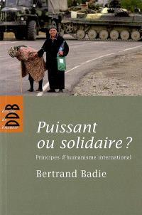 Puissant ou solidaire ? : principes d'humanisme international