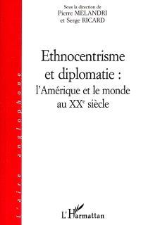 Ethnocentrisme et diplomatie, l'Amérique et le monde au XXe siècle