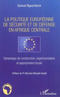 La politique européenne de sécurité et de défense en Afrique Centrale : dynamique de construction, expérimentation et appropriation locale