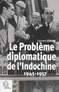 Le problème diplomatique de l'Indochine, 1945-1957
