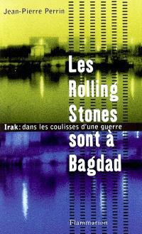 Les Rolling Stones sont à Bagdad : Irak, dans les coulisses d'une guerre