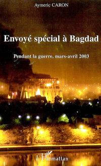 Envoyé spécial à Bagdad : pendant la guerre, mars-avril 2003