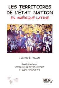 Les territoires de l'État-nation en Amérique latine : colloque des 26 et 27 mai 1998 en hommage à Claude Bataillon