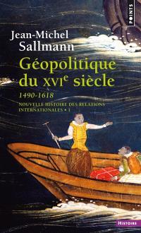 Nouvelle histoire des relations internationales. Volume 1, Géopolitique du XVIe siècle : 1490-1618