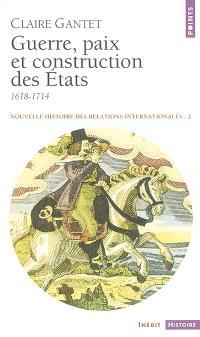 Nouvelle histoire des relations internationales. Volume 2, Guerre, paix et construction des Etats : 1618-1714