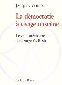 La démocratie à visage obscène : le vrai catéchisme de George W. Bush