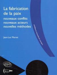 La fabrication de la paix, nouveaux conflits, nouveaux acteurs, nouvelles méthodes
