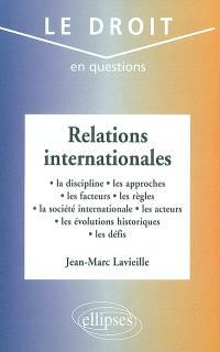 Relations internationales : la discipline, les approches, les facteurs, les règles, la société internationale, les acteurs, les évolutions historiques, les défis
