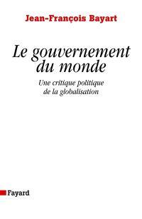 Le gouvernement du monde : une critique politique de la globalisation