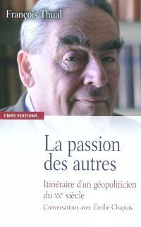 La passion des autres : itinéraire d'un géopoliticien du XXe siècle : conversations avec Emilie Chapuis