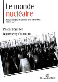 Le monde nucléaire : arme nucléaire et relations internationales depuis 1945
