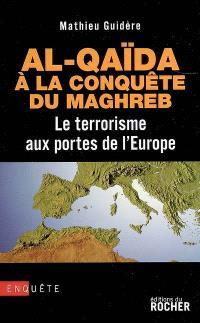 Al- Qaida à la conquête du Maghreb : le terrorisme aux portes de l'Europe : enquête
