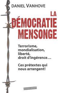 La démocratie mensonge : terrorisme, mondialisation, liberté, droit d'ingérence... : ces prétextes qui nous arrangent !