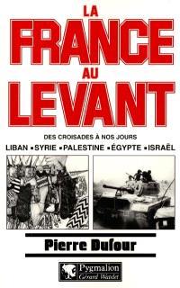 La France au Levant : des croisades à nos jours : Liban, Syrie, Palestine, Egypte, Israël