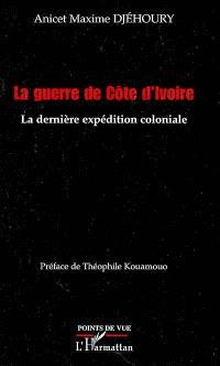 La guerre de Côte d'Ivoire : la dernière expédition coloniale