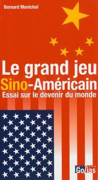 Le grand jeu sino-américain : essai sur le devenir du monde