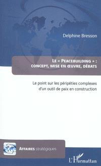 Le peacebuilding : concept, mise en oeuvre, débats : le point sur les péripéties complexes d'un outil de paix en construction