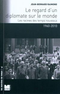 Le regard d'un diplomate sur le monde : les racines des temps nouveaux, 1960-2010