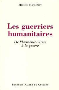 Les guerriers humanitaires : de l'humanitarisme à la guerre