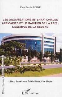 Les organisations internationales africaines et le maintien de la paix : l'exemple de la CEDEAO : Libéria, Sierra Leone, Guinée-Bissau, Côte d'Ivoire