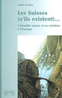 Les Suisses (s'ils existent)... : l'identité suisse et sa relation à l'Europe