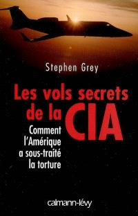 Les vols secrets de la CIA : comment l'Amérique a sous-traité la torture
