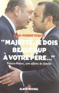 Majesté, je dois beaucoup à votre père... : France-Maroc, une affaire de famille