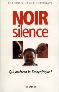 Noir silence : qui arrêtera la Françafrique ?