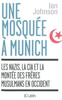 Une mosquée à Munich : les nazis, la CIA et la montée des Frères musulmans en Occident