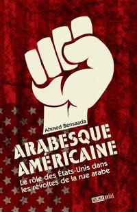 Arabesque américaine  : le rôle des États-Unis dans les révoltes de la rue arabe