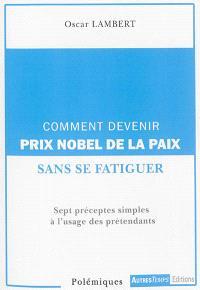 Comment devenir prix Nobel de la paix ? : sept préceptes simples à l'usage des prétendants