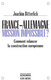 France-Allemagne : mission impossible ? : comment relancer la construction européenne