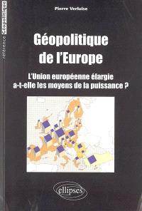 Géopolitique de l'Europe : l'Union européenne élargie a-t-elle les moyens de la puissance ?