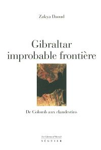 Gibraltar, improbable frontière : de Colomb aux clandestins : d'Hercule à Boabdil