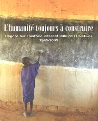 L'humanité toujours à construire : regard sur l'histoire intellectuelle de l'Unesco, 1945-2005